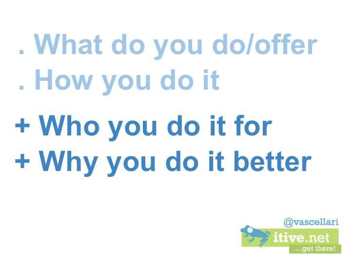 . What do you do/offer. How you do it+ Who you do it for+ Why you do it better