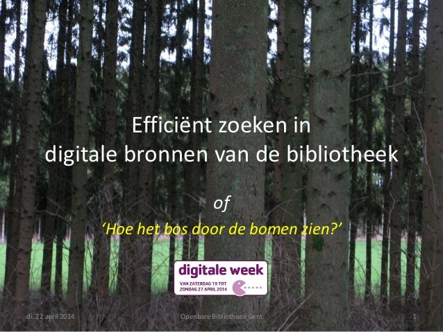 Efficiënt zoeken in digitale bronnen van de bibliotheek of 'Hoe het bos door de bomen zien?' di. 22 april 2014 Openbare Bi...