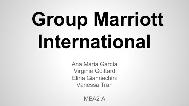 Group Marriott International Ana María García Virginie Guittard Elina Giannechini Vanessa Tran MBA2 A