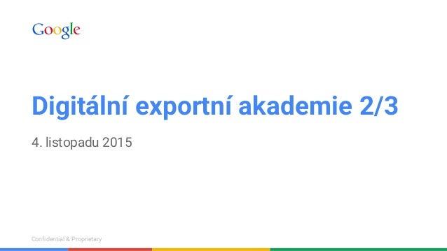 Confidential & ProprietaryConfidential & Proprietary Digitální exportní akademie 2/3 4. listopadu 2015