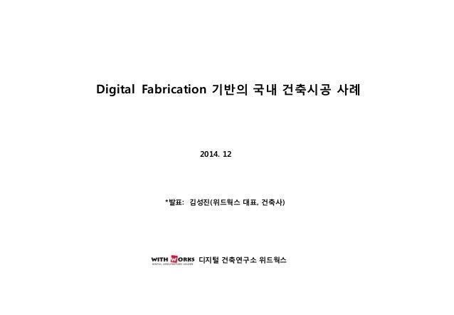 Digital Fabrication 기반의 국내 건축시공 사례  2014. 12  2013. 추계학술발표 대회  디지털 건축연구소 위드웍스  *발표: 김성진(위드웍스 대표, 건축사)