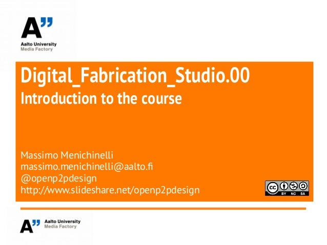 Digital_Fabrication_Studio.00Introduction to the courseMassimo Menichinellimassimo.menichinelli@aalto.f@openp2pdesignhttp:...