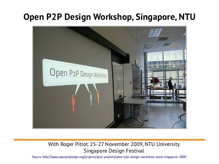 Open P2P Design Workshop, Singapore, NTU            With Roger Pitiot. 25-27 November 2009, NTU University                ...