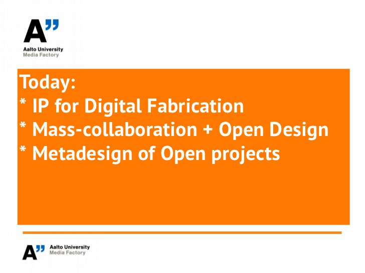 Today:* IP for Digital Fabrication* Mass-collaboration + Open Design* Metadesign of Open projects