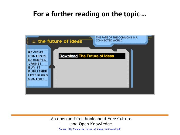For a further reading on the topic ...     An open and free book about Free Culture              and Open Knowledge.      ...