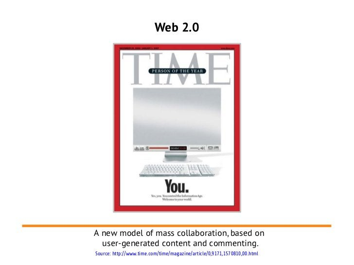 Web 2.0A new model of mass collaboration, based on  user-generated content and commenting.Source: http://www.time.com/time...