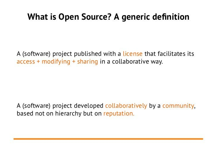 What is Open Source? A generic definitionA (software) project published with a license that facilitates itsaccess + modify...