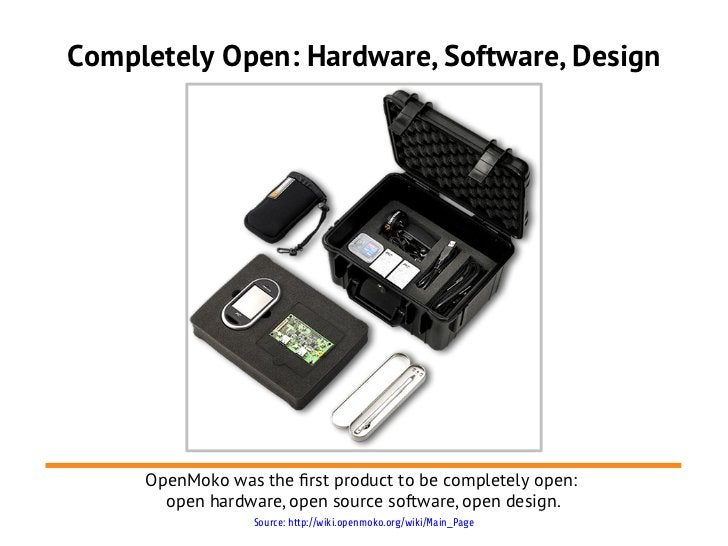 Completely Open: Hardware, Software, Design     OpenMoko was the frst product to be completely open:       open hardware, ...