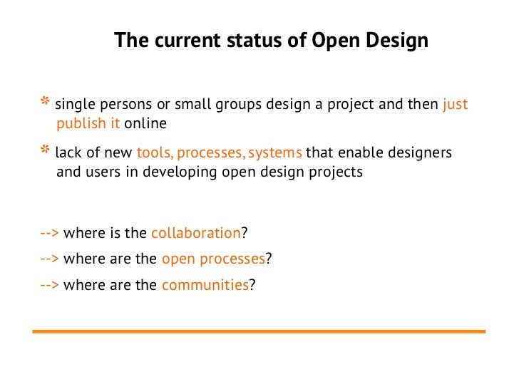 The current status of Open Design* single persons or small groups design a project and then just  publish it online* lack ...