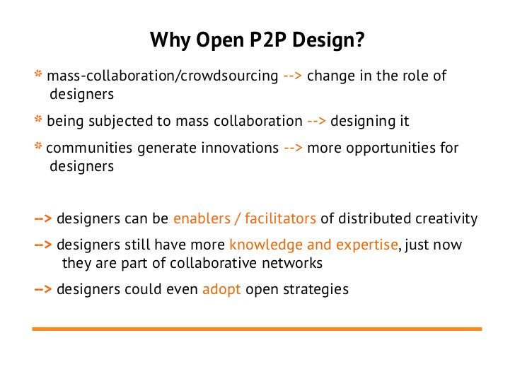 Why Open P2P Design?* mass-collaboration/crowdsourcing --> change in the role of  designers* being subjected to mass colla...
