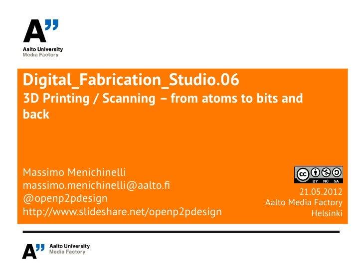 Digital_Fabrication_Studio.063D Printing / Scanning – from atoms to bits andbackMassimo Menichinellimassimo.menichinelli@a...