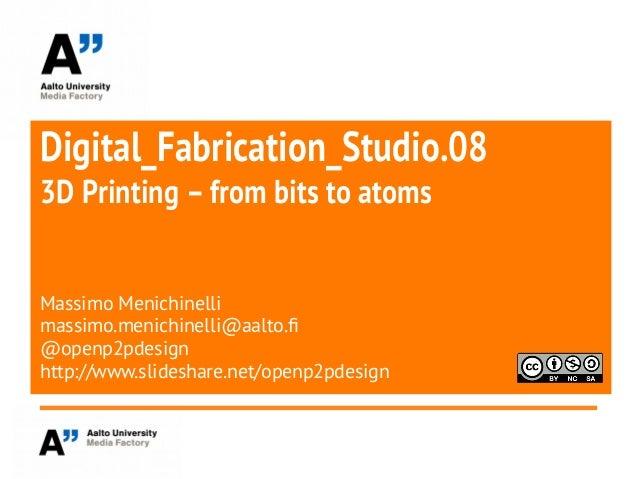 Digital_Fabrication_Studio.083D Printing –from bits to atomsMassimo Menichinellimassimo.menichinelli@aalto.f@openp2pdesign...