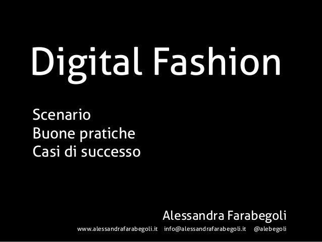 Digital Fashion Scenario Buone pratiche Casi di successo  Alessandra Farabegoli www.alessandrafarabegoli.it info@alessandr...