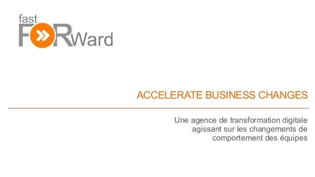 ACCELERATE BUSINESS CHANGES Une agence de transformation digitale agissant sur les changements de comportement des équipes...