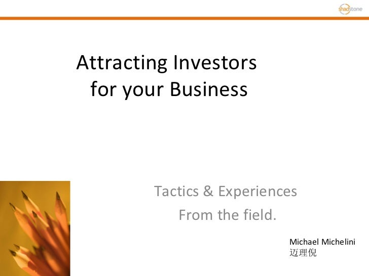 Attracting Investors  for your Business Tactics & Experiences  From the field. Michael Michelini 迈理倪