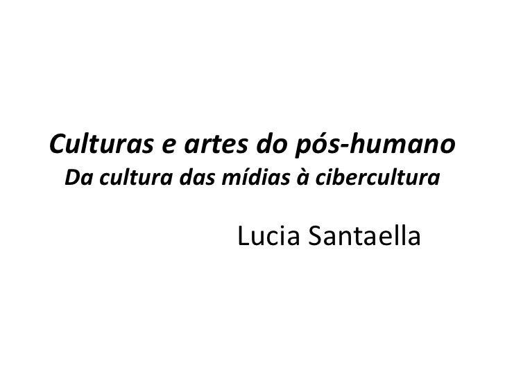 Culturas e artes do pós-humano  Da cultura das mídias à cibercultura                   Lucia Santaella