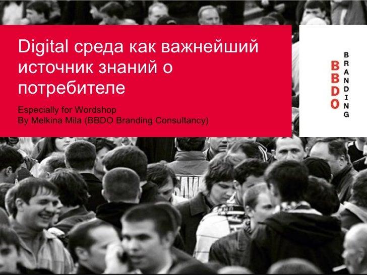 Digital  среда как важнейший источник знаний о потребителе Especially for Wordshop By Melkina Mila  ( BBDO Branding Consul...