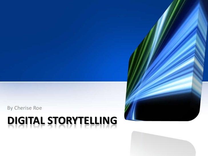 DIGITAL STORYTELLING<br />By Cherise Roe<br />