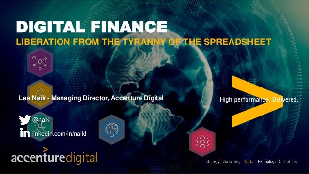 DIGITAL FINANCE LIBERATION FROM THE TYRANNY OF THE SPREADSHEET Lee Naik - Managing Director, Accenture Digital @naikl link...