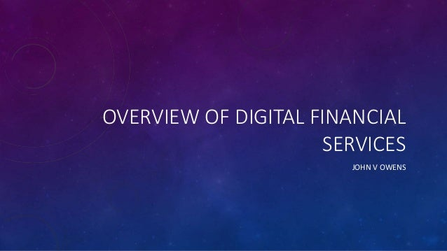 OVERVIEW OF DIGITAL FINANCIAL SERVICES JOHN V OWENS