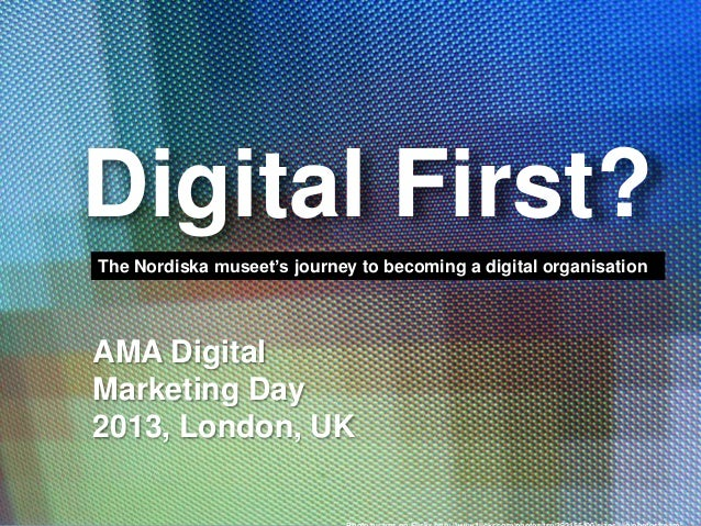 Digital First? The Nordiska museet's journey to becoming a digital organisation  AMA Digital Marketing Day 2013, London, U...