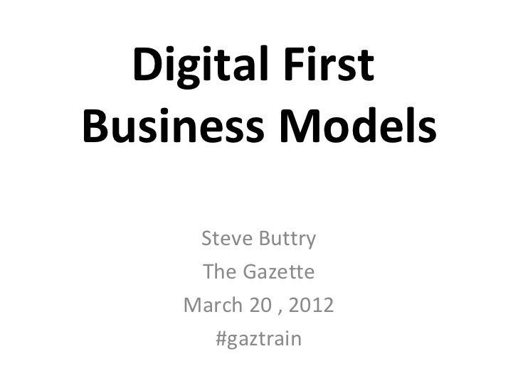 Digital FirstBusiness Models     Steve Buttry     The Gazette    March 20 , 2012      #gaztrain