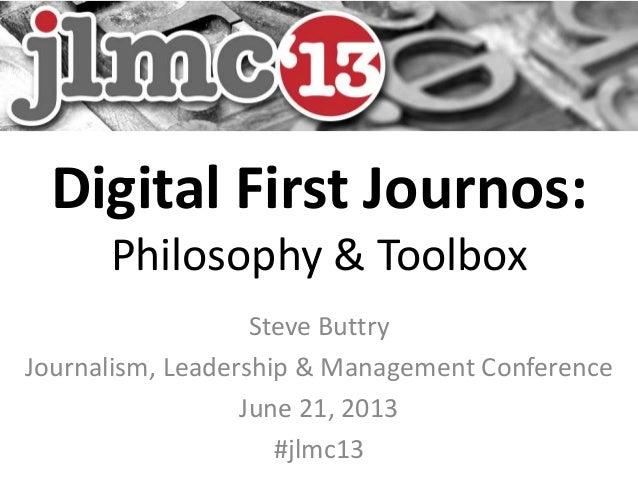 Digital First Journos:Philosophy & ToolboxSteve ButtryJournalism, Leadership & Management ConferenceJune 21, 2013#jlmc13