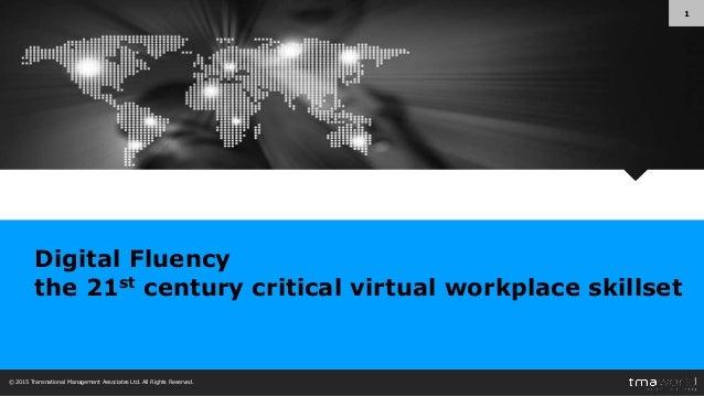 © 2015 Transnational Management Associates Ltd. All Rights Reserved. 1 Digital Fluency the 21st century critical virtual w...