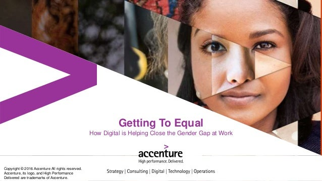 Getting To Equal How Digital is Helping Close the Gender Gap at Work Copyright © 2016 Accenture All rights reserved. Accen...