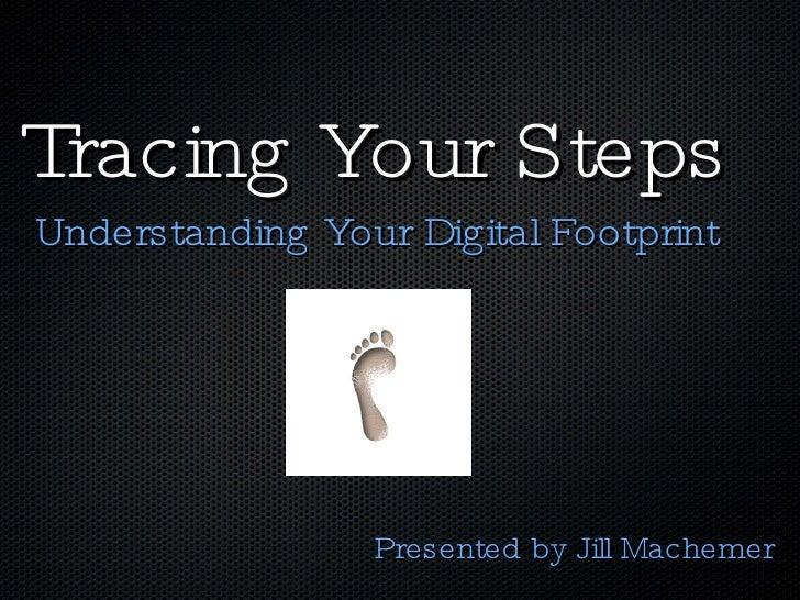 Tracing Your Steps <ul><li>Understanding Your Digital Footprint </li></ul>Presented by Jill Machemer