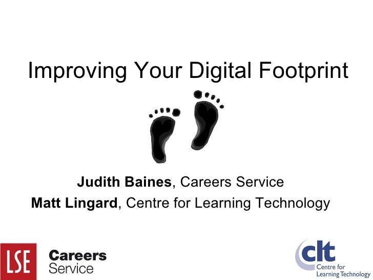 Improving Your Digital Footprint Judith Baines , Careers Service Matt Lingard , Centre for Learning Technology