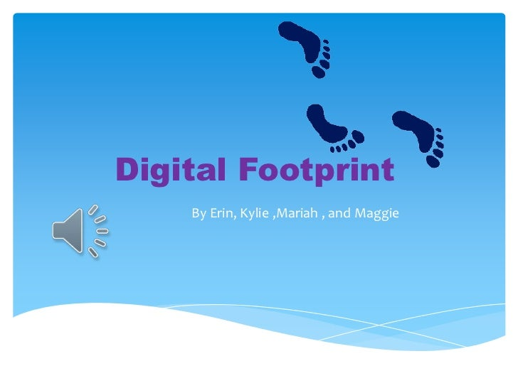 Digital Footprint    By Erin, Kylie ,Mariah , and Maggie