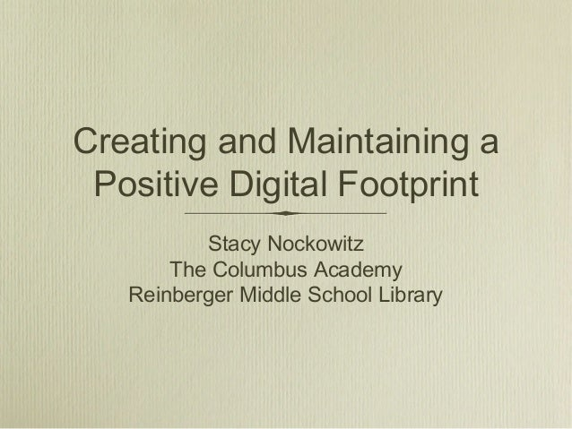 Creating and Maintaining a Positive Digital Footprint Stacy Nockowitz The Columbus Academy Reinberger Middle School Librar...
