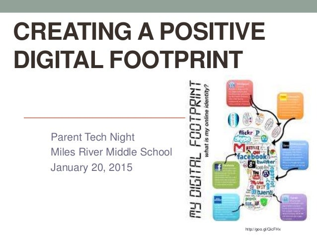 CREATING A POSITIVE DIGITAL FOOTPRINT Parent Tech Night Miles River Middle School January 20, 2015 http://goo.gl/QicFHx