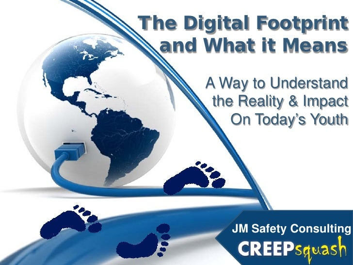 The Digital Footprint  and What it Means      A Way to Understand       the Reality & Impact          On Today's Youth    ...