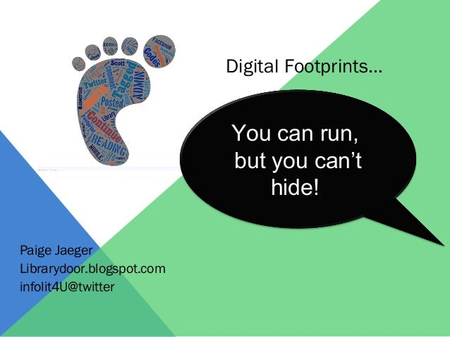 Paige Jaeger  Librarydoor.blogspot.com  infolit4U@twitter  Digital Footprints…  You can run,  but you can't  hide!