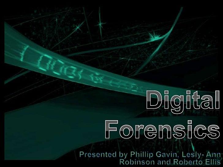Digital Forensics<br />Presented by Phillip Gavin, Lesly- Ann Robinson and Roberto Ellis<br />