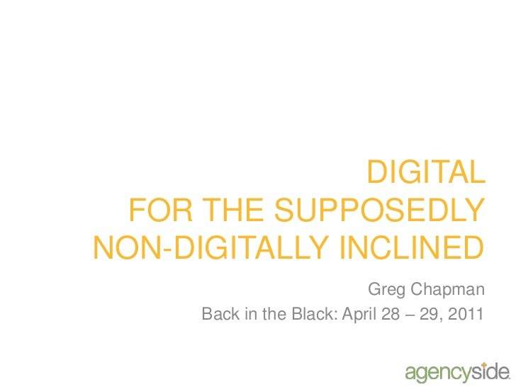 DIGITAL FOR THE SUPPOSEDLY NON-DIGITALLY INCLINED<br />Greg Chapman<br />Back in the Black: April 28 – 29, 2011<br />