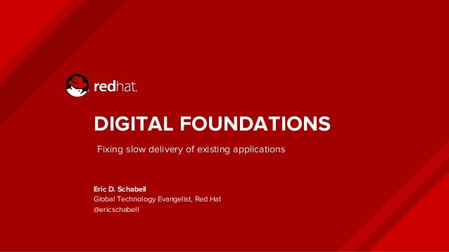 DIGITAL FOUNDATIONS Eric D. Schabell Global Technology Evangelist, Red Hat @ericschabell Fixing slow delivery of existing ...