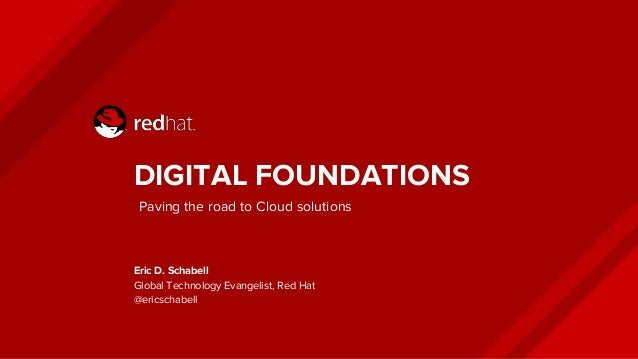 DIGITAL FOUNDATIONS Eric D. Schabell Global Technology Evangelist, Red Hat @ericschabell Paving the road to Cloud solutions