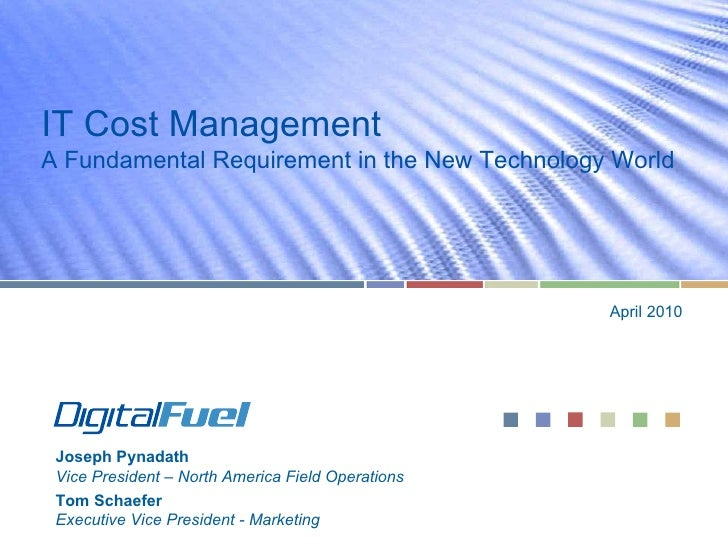 IT Cost Management A Fundamental Requirement in the New Technology World April 2010 Joseph Pynadath Vice President – North...