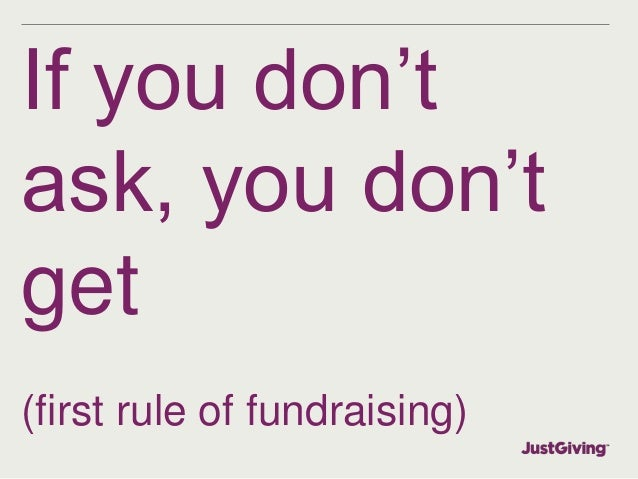 If you don't  ask, you don't  get  (first rule of fundraising)