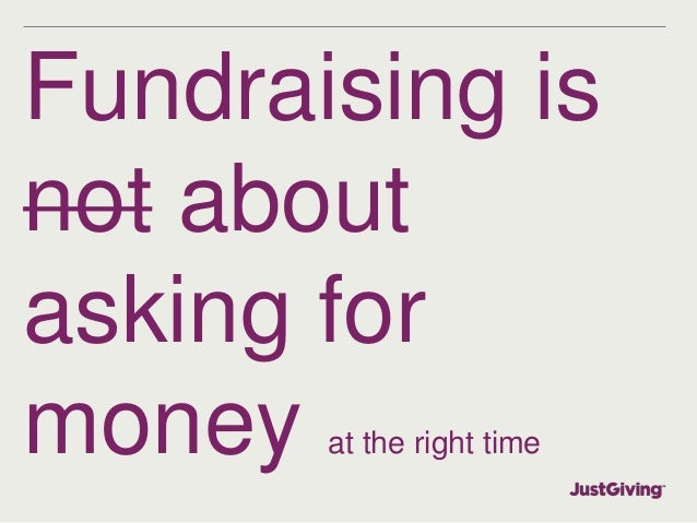 Fundraising is  not about  asking for  money at the right time
