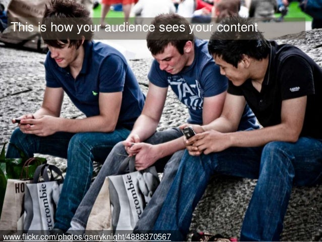 This is how your audience sees your content  www.flickr.com/photos/garryknight/4888370567