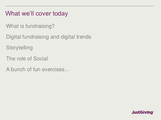 What we'll cover today  What is fundraising?  Digital fundraising and digital trends  Storytelling  The role of Social  A ...