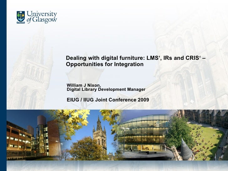 Dealing with digital furniture: LMS', IRs and CRIS' – Opportunities for Integration William J Nixon,  Digital Library Deve...