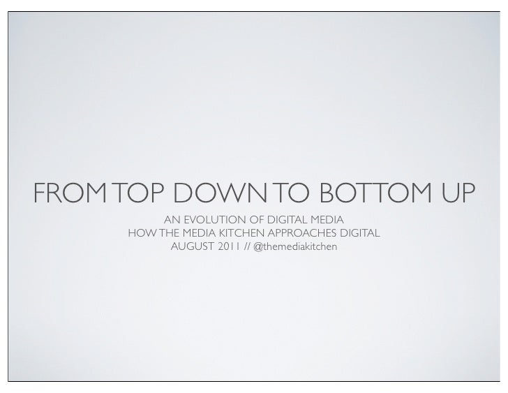 FROM TOP DOWN TO BOTTOM UP          AN EVOLUTION OF DIGITAL MEDIA     HOW THE MEDIA KITCHEN APPROACHES DIGITAL           A...