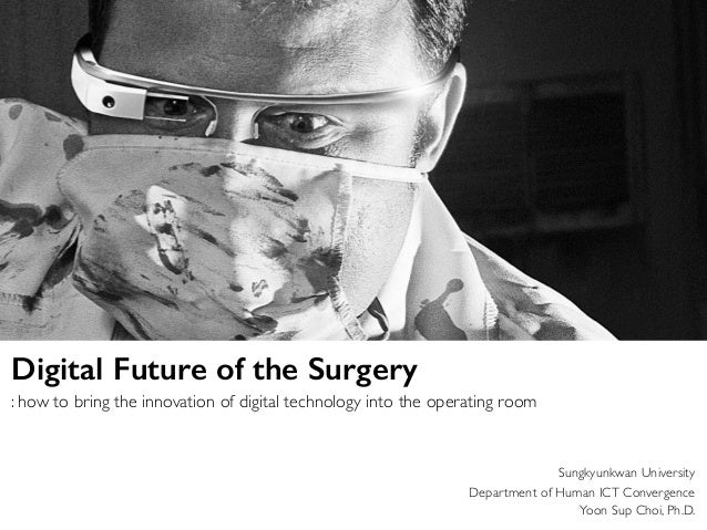 Sungkyunkwan University Department of Human ICT Convergence Yoon Sup Choi, Ph.D. Digital Future of the Surgery : how to br...
