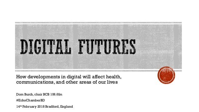 How developments in digital will affect health, communications, and other areas of our lives Dom Burch, chair BCB 106.6fm ...
