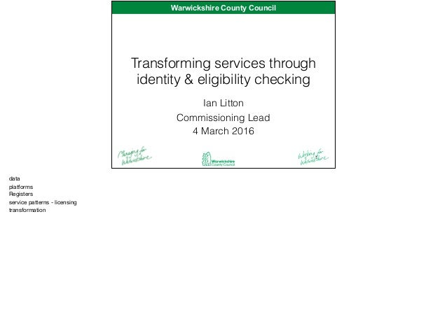 Warwickshire County CouncilWarwickshire County Council Transforming services through identity & eligibility checking Ian L...